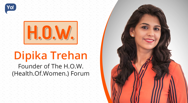 Interview With :     Dipika Trehan, Founder of The H.O.W ( Health.Of.Women) Forum